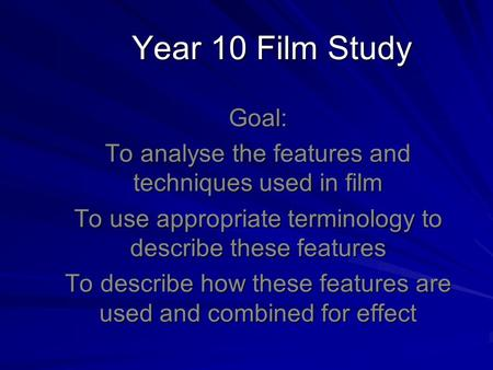 Year 10 Film Study Goal: To analyse the features and techniques used in film To use appropriate terminology to describe these features To describe how.