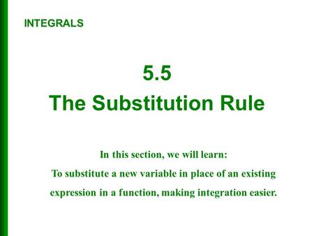 5.5 The Substitution Rule In this section, we will learn: To substitute a new variable in place of an existing expression in a function, making integration.