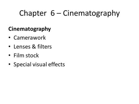 Chapter 6 – Cinematography Cinematography Camerawork Lenses & filters Film stock Special visual effects.