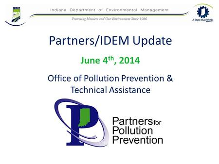 Partners/IDEM Update June 4 th, 2014 Office of Pollution Prevention & Technical Assistance.