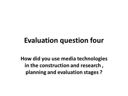 Evaluation question four How did you use media technologies in the construction and research, planning and evaluation stages ?