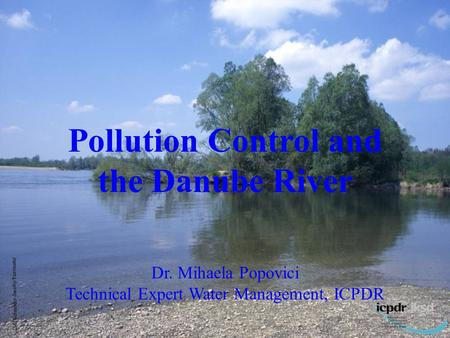 1 M. Schneider-Jacoby/Euronatur Pollution Control and the Danube River Dr. Mihaela Popovici Technical Expert Water Management, ICPDR.