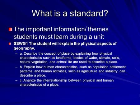 What is a standard? The important information/ themes students must learn during a unit SSWG1 The student will explain the physical aspects of geography.