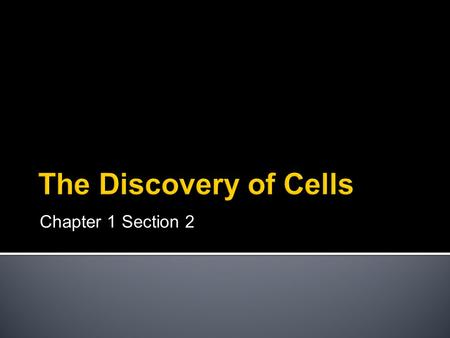 Chapter 1 Section 2.  Cells were discovered in 1665 by Robert Hooke.  He observed them by looking at a thin slice of cork.