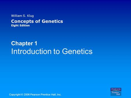 William S. Klug Concepts of Genetics Eight Edition Chapter 1 Introduction to Genetics Copyright © 2006 Pearson Prentice Hall, Inc.