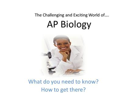 What do you need to know? How to get there? AP Biology The Challenging and Exciting World of….