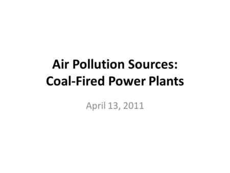 Air Pollution Sources: Coal-Fired Power Plants April 13, 2011.