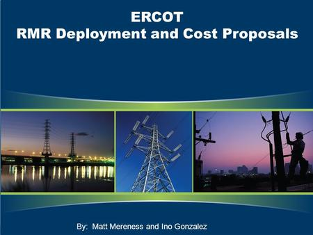 ERCOT RMR Deployment and Cost Proposals By: Matt Mereness and Ino Gonzalez.