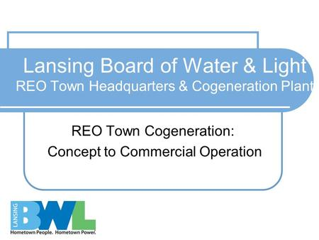 Lansing Board of Water & Light REO Town Headquarters & Cogeneration Plant REO Town Cogeneration: Concept to Commercial <strong>Operation</strong>.