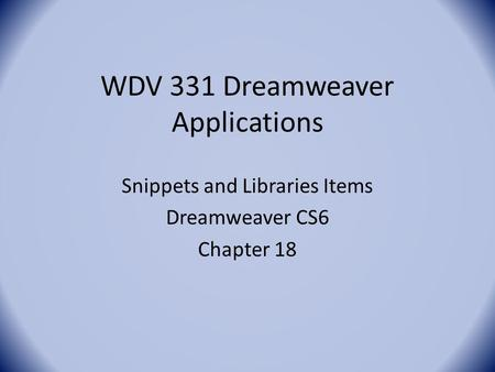 WDV 331 Dreamweaver Applications Snippets and Libraries Items Dreamweaver CS6 Chapter 18.