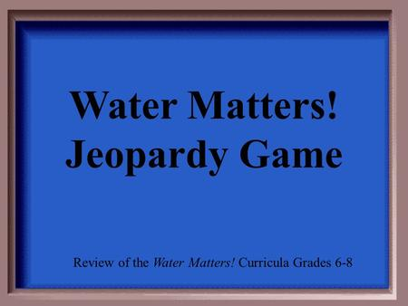 Water Matters! Jeopardy Game Review of the Water Matters! Curricula Grades 6-8.