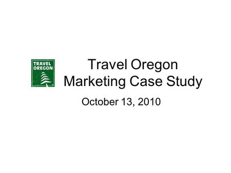 Travel Oregon Marketing Case Study October 13, 2010.