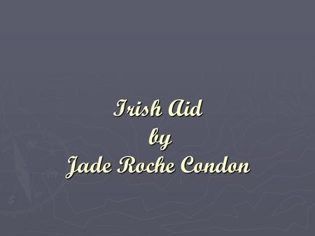 Irish Aid by Jade Roche Condon. Irish aid ► Irish Aid is the Government's programme for overseas aid. ► Irish Aid helps many of the poorest countries.