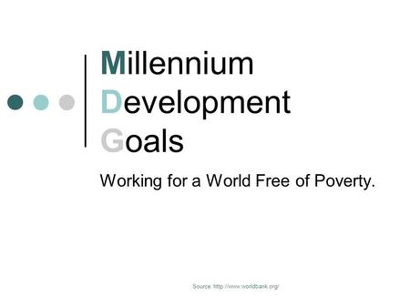 Source:  Millennium Development Goals Working for a World Free of Poverty.
