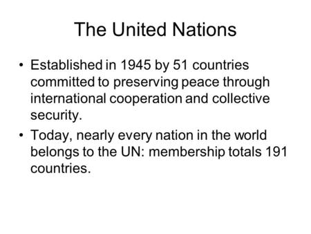 The United Nations Established in 1945 by 51 countries committed to preserving peace through international cooperation and collective security. Today,