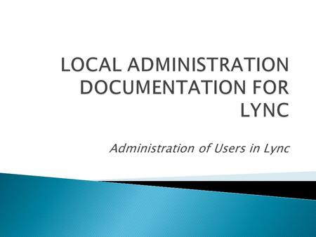 Administration of Users in Lync.  Lync 2010 is the next version of Office Communication Server 2007 R2 (OCS). It requires a migration and not just an.