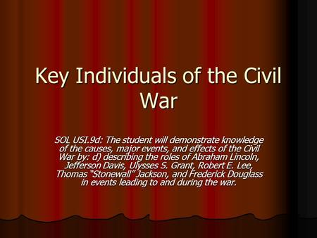 Key Individuals of the Civil War SOL USI.9d: The student will demonstrate knowledge of the causes, major events, and effects of the Civil War by: d) describing.
