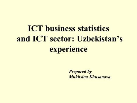 ICT business statistics and ICT sector: Uzbekistan's experience Prepared by Mukhsina Khusanova.