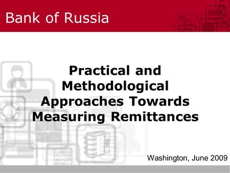 Bank of Russia Practical and Methodological Approaches Towards Measuring Remittances Washington, June 2009.