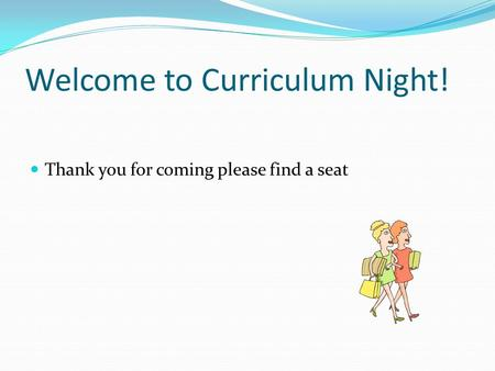 Welcome to Curriculum Night! Thank you for coming please find a seat.