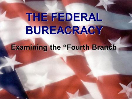 "THE FEDERAL BUREACRACY Examining the ""Fourth Branch."