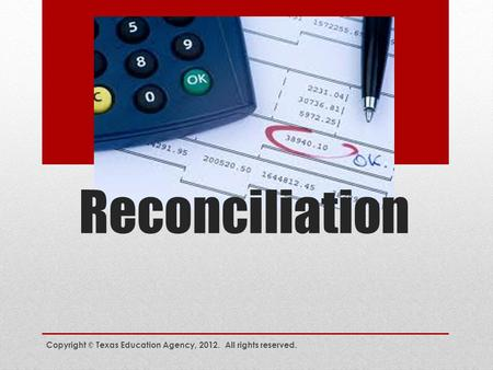 Reconciliation Copyright © Texas Education Agency, 2012. All rights reserved.