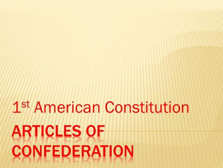 1 st American Constitution.  Few Americans saw themselves as a citizens of one nation  Felt loyalty to their own states  States were reluctant to give.