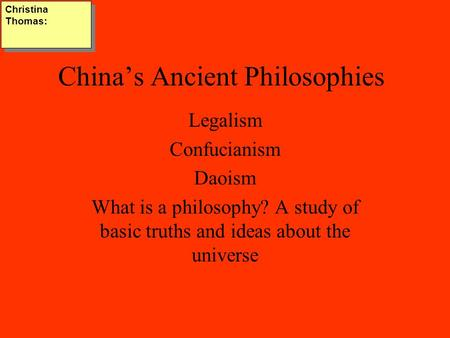 China's Ancient Philosophies Legalism Confucianism Daoism What is a philosophy? A study of basic truths and ideas about the universe Christina Thomas: