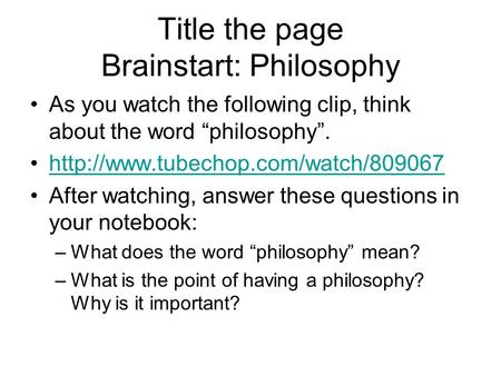 "Title the page Brainstart: Philosophy As you watch the following clip, think about the word ""philosophy"".  After watching,"