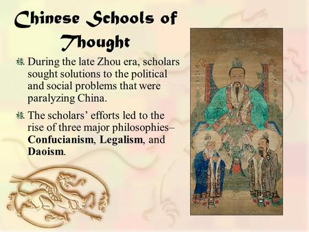 Chinese Schools of Thought During the late Zhou era, scholars sought solutions to the political and social problems that were paralyzing China. The scholars'