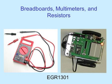 Breadboards, Multimeters, and Resistors EGR1301. Your Multimeter leads probes pincer clips – good for working with Boe-Bot wiring You will use the multimeter.
