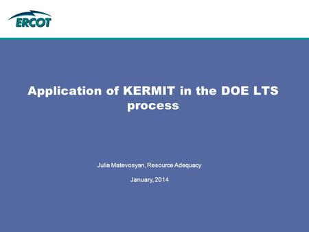 Julia Matevosyan, Resource Adequacy January, 2014 Application of KERMIT in the DOE LTS process.