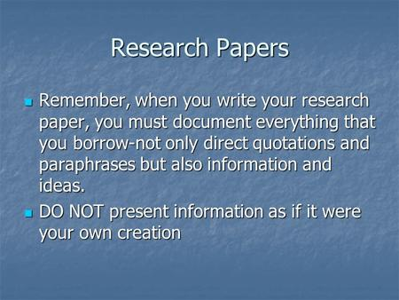 Research Papers Remember, when you write your research paper, you must document everything that you borrow-not only direct quotations and paraphrases but.
