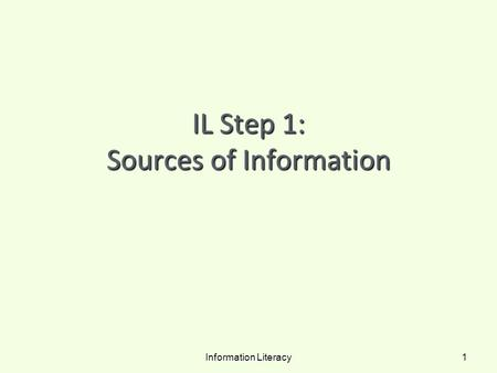 IL Step 1: Sources of Information Information Literacy 1.