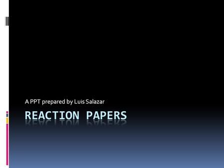 A PPT prepared by Luis Salazar. Reaction/Response Papers  These are papers where writers express their opinion about another work, be it in agreement.