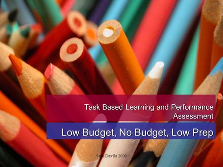 Sara Davila 2009 Task Based Learning and Performance Assessment Low Budget, No Budget, Low Prep.