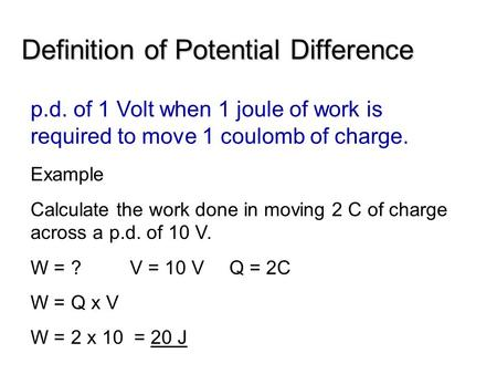 Definition of Potential Difference p.d. of 1 Volt when 1 joule of work is required to move 1 coulomb of charge. Example Calculate the work done in moving.