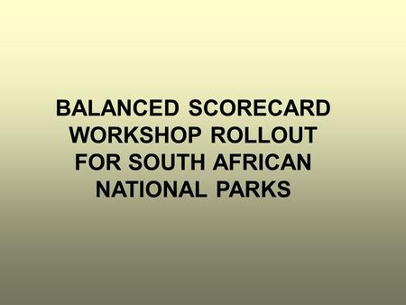 BALANCED SCORECARD WORKSHOP ROLLOUT FOR SOUTH AFRICAN NATIONAL PARKS.