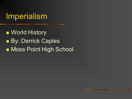 Imperialism World History By: Derrick Caples Moss Point High School.