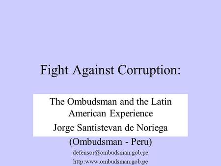 Fight Against Corruption: The Ombudsman and the Latin American Experience Jorge Santistevan de Noriega (Ombudsman - Peru)