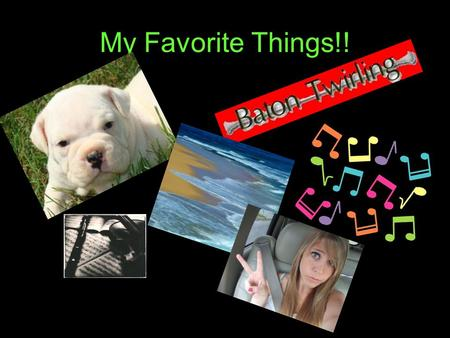 My Favorite Things!! Puppies I love puppies Twirling I love twirling I twirl fire, knives, batons, light stick batons.