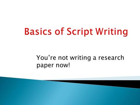 You're not writing a research paper now!.  Writing a script is different from any other kind of writing.  Do NOT try to apply techniques for essay writing.