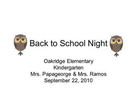 Back to School Night Oakridge Elementary Kindergarten Mrs. Papageorge & Mrs. Ramos September 22, 2010.