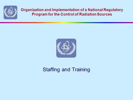 Organization and Implementation of a National Regulatory Program for the Control of Radiation Sources Staffing and Training.