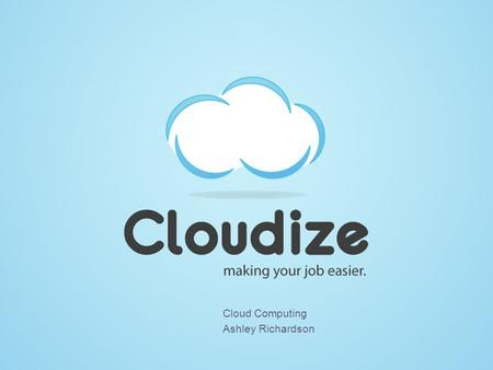 <strong>Cloud</strong> <strong>Computing</strong> Ashley Richardson. What is <strong>Cloud</strong> <strong>Computing</strong>? Having secure access to applications and data from any network device <strong>Computational</strong> resources.