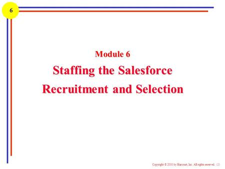 1 Copyright © 2000 by Harcourt, Inc. All rights reserved. (1) 6 Module 6 Staffing the Salesforce Recruitment and Selection.