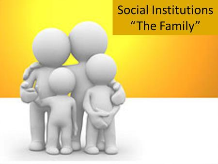 "Social Institutions ""The Family"". So, what exactly is a family? The Debate over Family Definitions: a group of people related by either blood, marriage,"