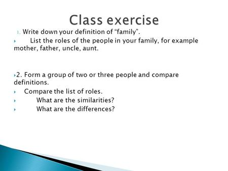 "1. Write down your definition of ""family"".  List the roles of the people in your family, for example mother, father, uncle, aunt.  2. Form a group of."