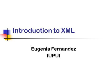 Introduction to XML Eugenia Fernandez IUPUI. What is XML? From the World Wide Web Consortium (W3C) The Extensible Markup Language (XML) is the universal.