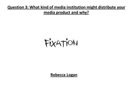 Question 3: What kind of media institution might distribute your media product and why? Rebecca Logan.